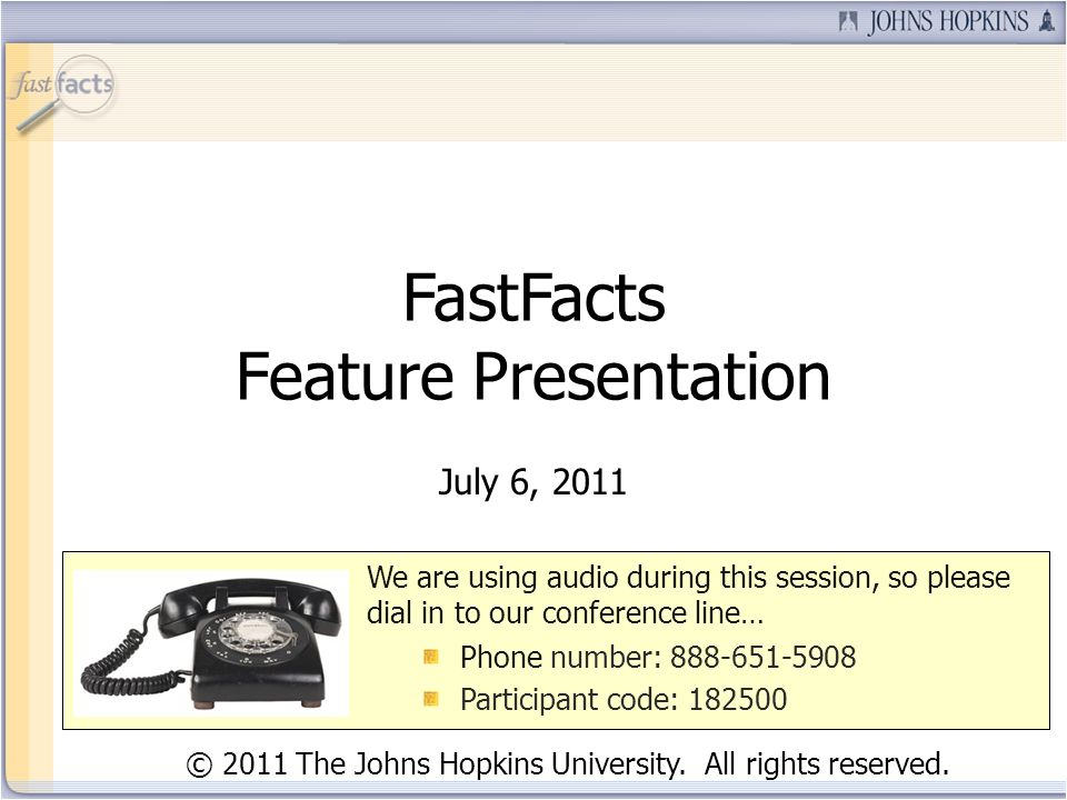 FastFacts Feature Presentation July 6, 2011 We are using audio during this session, so please dial in to our conference line… Phone number: 888-651-59