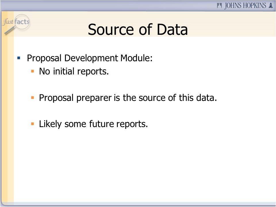 Source of Data Proposal Development Module: No initial reports. Proposal preparer is the source of this data. Likely some future reports.