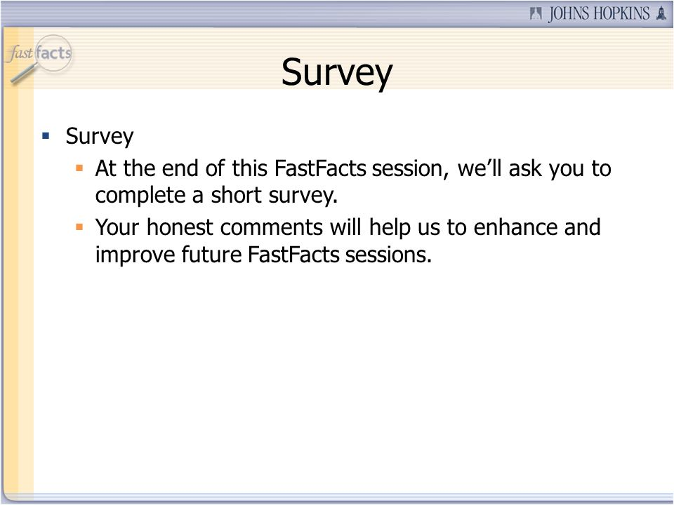 Survey At the end of this FastFacts session, well ask you to complete a short survey. Your honest comments will help us to enhance and improve future