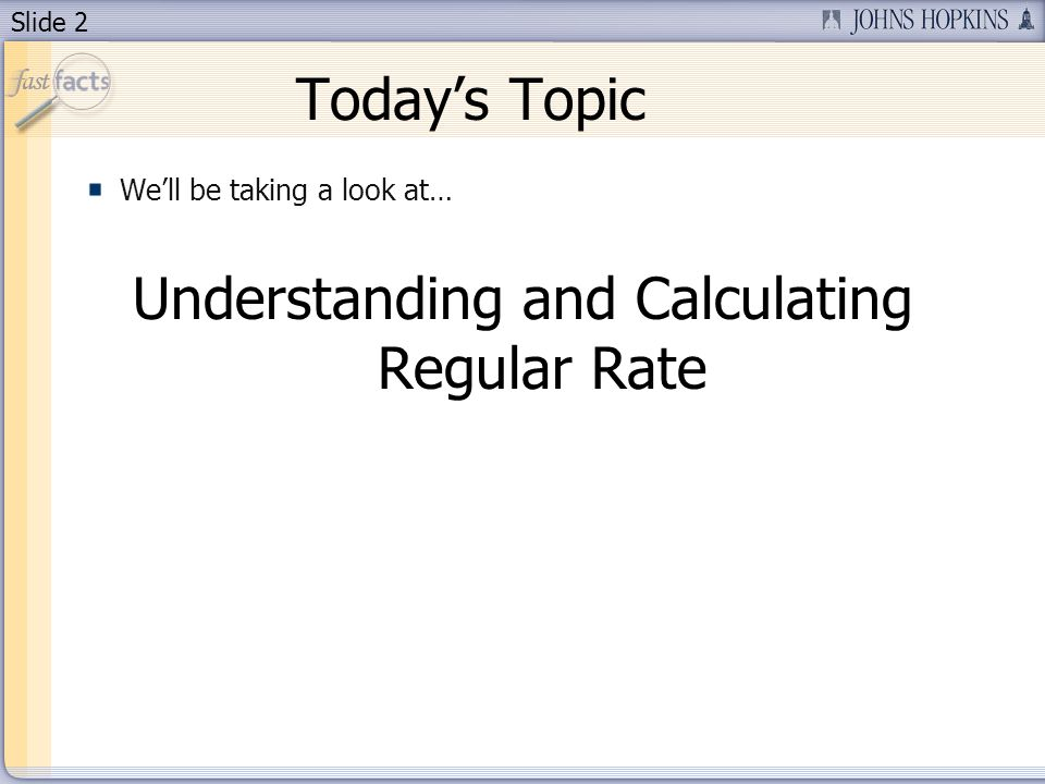 Slide 2 Todays Topic Well be taking a look at… Understanding and Calculating Regular Rate