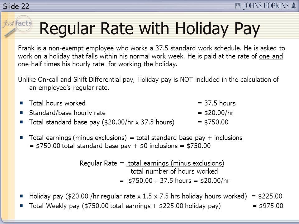 Slide 22 Regular Rate with Holiday Pay Frank is a non-exempt employee who works a 37.5 standard work schedule.