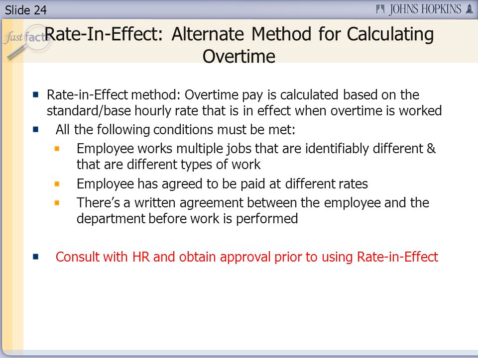 Slide 24 Rate-In-Effect: Alternate Method for Calculating Overtime Rate-in-Effect method: Overtime pay is calculated based on the standard/base hourly rate that is in effect when overtime is worked All the following conditions must be met: Employee works multiple jobs that are identifiably different & that are different types of work Employee has agreed to be paid at different rates Theres a written agreement between the employee and the department before work is performed Consult with HR and obtain approval prior to using Rate-in-Effect