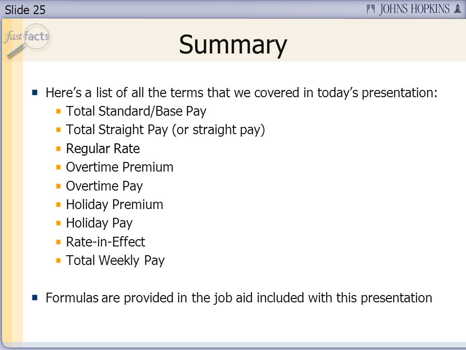 Slide 25 Summary Heres a list of all the terms that we covered in todays presentation: Total Standard/Base Pay Total Straight Pay (or straight pay) Regular Rate Overtime Premium Overtime Pay Holiday Premium Holiday Pay Rate-in-Effect Total Weekly Pay Formulas are provided in the job aid included with this presentation