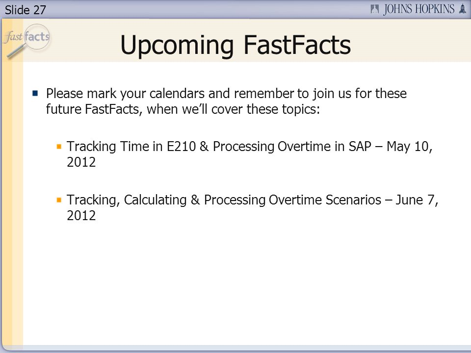 Slide 27 Upcoming FastFacts Please mark your calendars and remember to join us for these future FastFacts, when well cover these topics: Tracking Time in E210 & Processing Overtime in SAP – May 10, 2012 Tracking, Calculating & Processing Overtime Scenarios – June 7, 2012