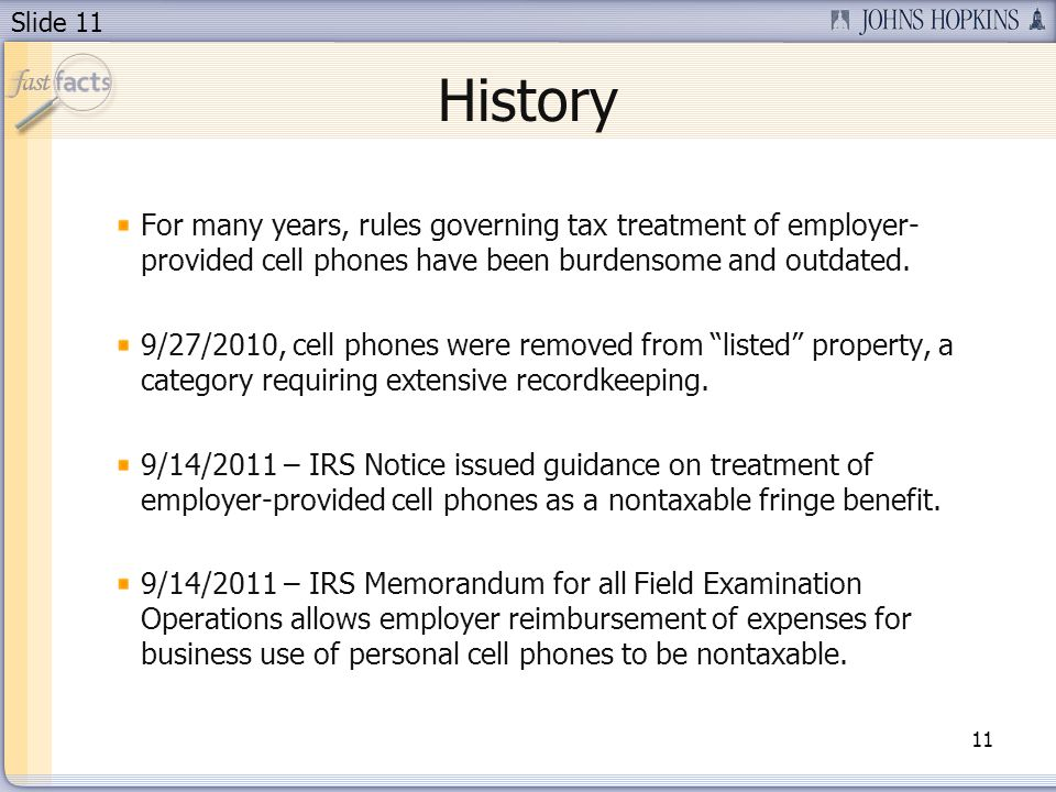 Slide 11 History For many years, rules governing tax treatment of employer- provided cell phones have been burdensome and outdated.