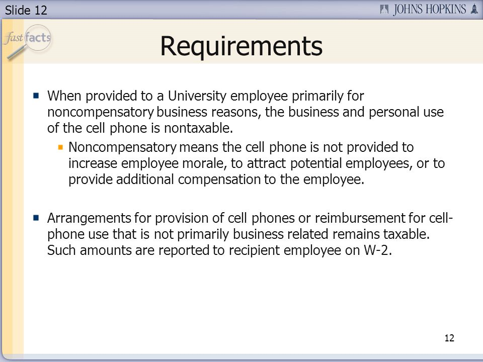 Slide 12 Requirements When provided to a University employee primarily for noncompensatory business reasons, the business and personal use of the cell phone is nontaxable.