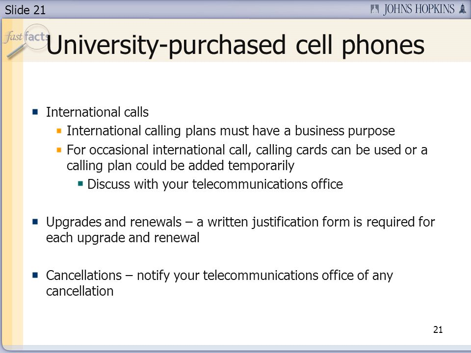 Slide 21 University-purchased cell phones International calls International calling plans must have a business purpose For occasional international call, calling cards can be used or a calling plan could be added temporarily Discuss with your telecommunications office Upgrades and renewals – a written justification form is required for each upgrade and renewal Cancellations – notify your telecommunications office of any cancellation 21