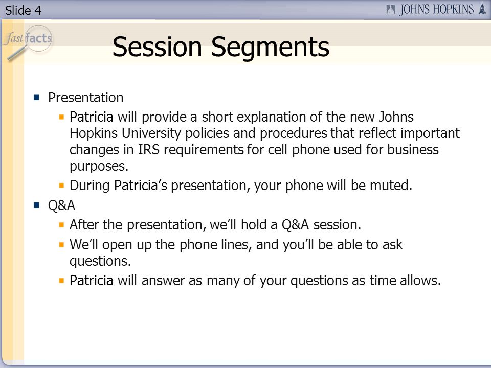 Slide 4 Session Segments Presentation Patricia will provide a short explanation of the new Johns Hopkins University policies and procedures that reflect important changes in IRS requirements for cell phone used for business purposes.