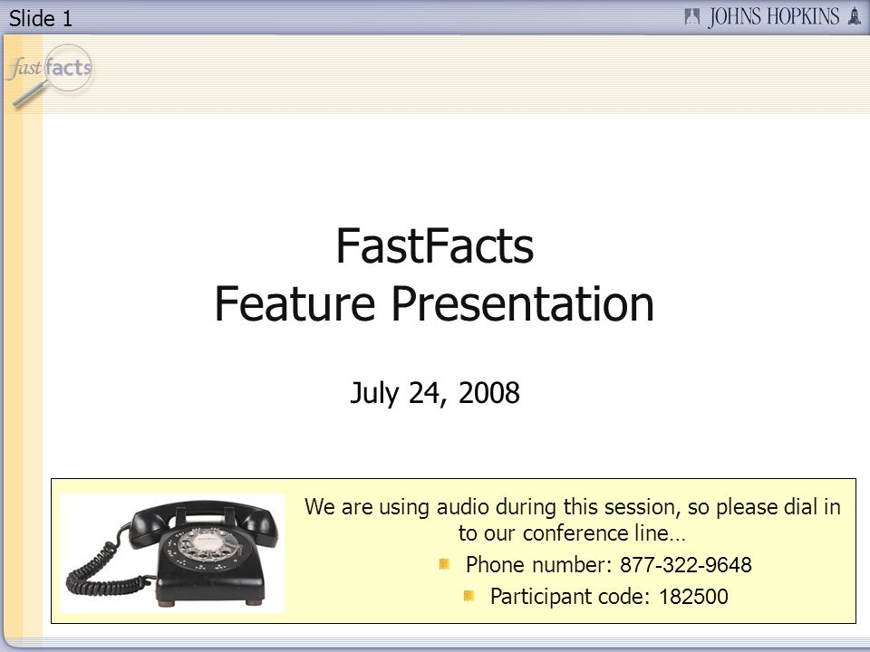 Slide 1 FastFacts Feature Presentation July 24, 2008 We are using audio during this session, so please dial in to our conference line… Phone number: 8