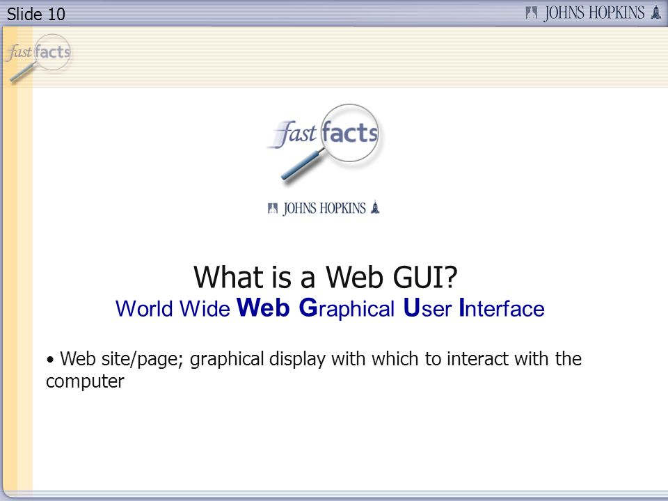 Slide 10 What is a Web GUI? World Wide Web G raphical U ser I nterface Web site/page; graphical display with which to interact with the computer