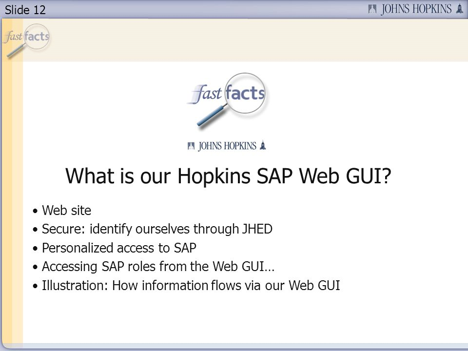 Slide 12 What is our Hopkins SAP Web GUI? Web site Secure: identify ourselves through JHED Personalized access to SAP Accessing SAP roles from the Web