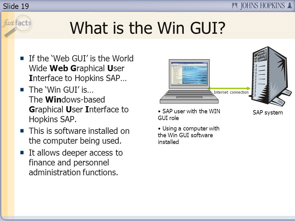 Slide 19 What is the Win GUI? If the Web GUI is the World Wide Web Graphical User Interface to Hopkins SAP… The Win GUI is… The Windows-based Graphica