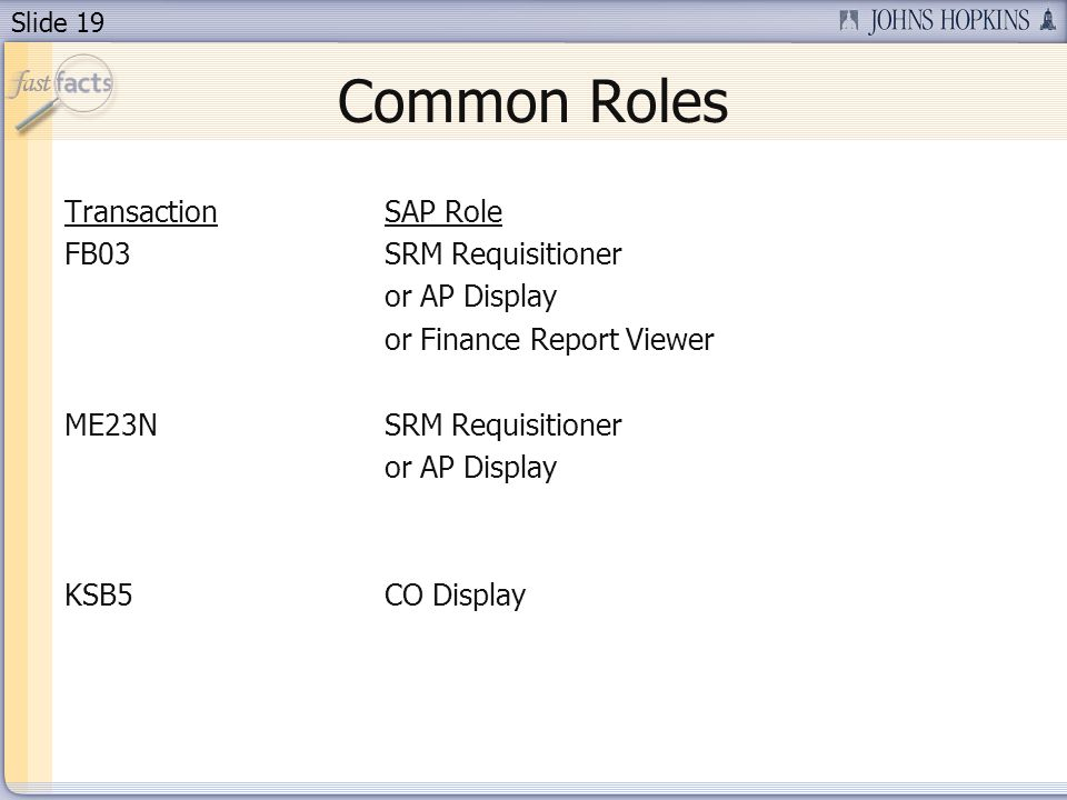 Slide 19 Common Roles TransactionSAP Role FB03SRM Requisitioner or AP Display or Finance Report Viewer ME23NSRM Requisitioner or AP Display KSB5CO Dis