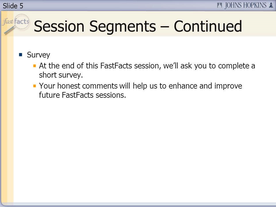Slide 5 Session Segments – Continued Survey At the end of this FastFacts session, well ask you to complete a short survey. Your honest comments will h