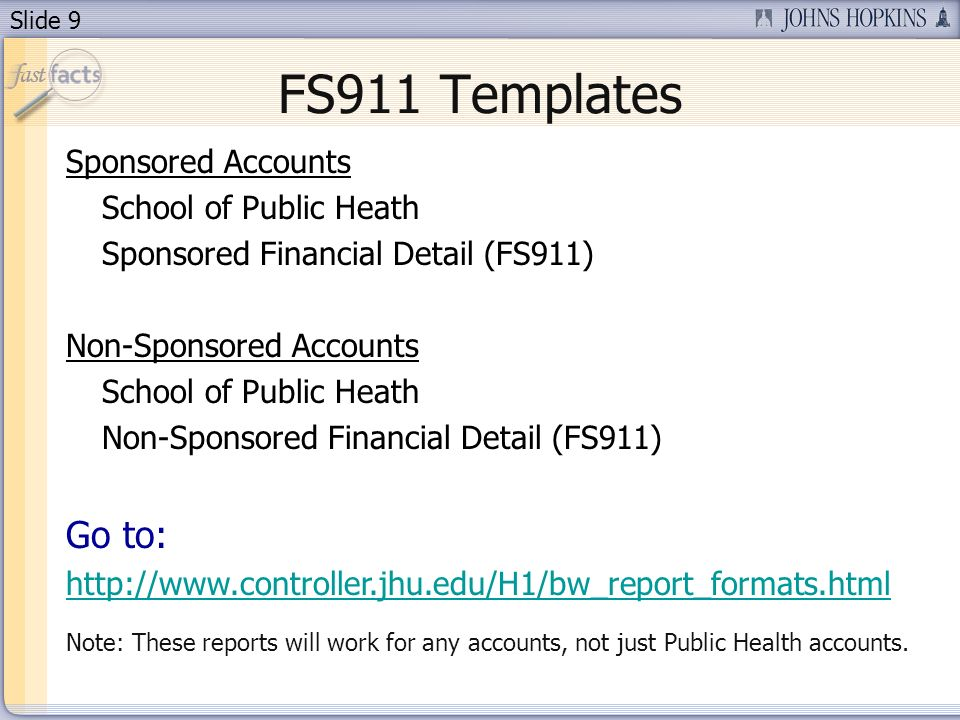Slide 9 FS911 Templates Sponsored Accounts School of Public Heath Sponsored Financial Detail (FS911) Non-Sponsored Accounts School of Public Heath Non-Sponsored Financial Detail (FS911) Go to:   Note: These reports will work for any accounts, not just Public Health accounts.