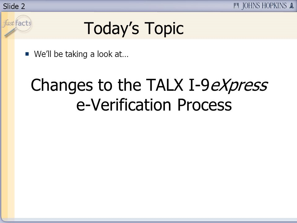 Slide 2 Todays Topic Well be taking a look at… Changes to the TALX I-9eXpress e-Verification Process