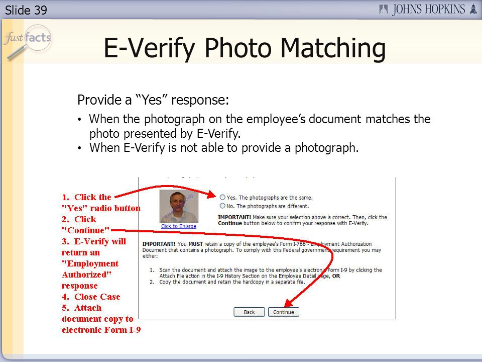 Slide 39 E-Verify Photo Matching Provide a Yes response: When the photograph on the employees document matches the photo presented by E-Verify.