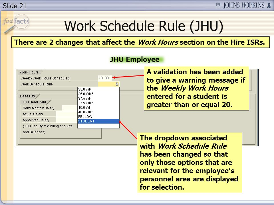 Slide 21 Work Schedule Rule (JHU) There are 2 changes that affect the Work Hours section on the Hire ISRs.