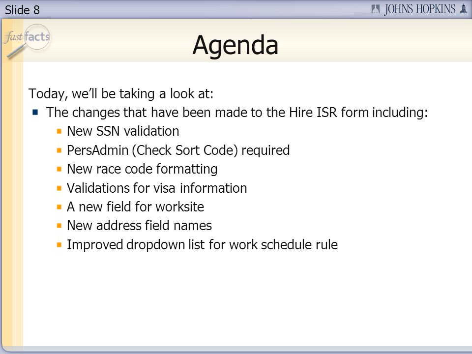 Slide 8 Agenda Today, well be taking a look at: The changes that have been made to the Hire ISR form including: New SSN validation PersAdmin (Check Sort Code) required New race code formatting Validations for visa information A new field for worksite New address field names Improved dropdown list for work schedule rule