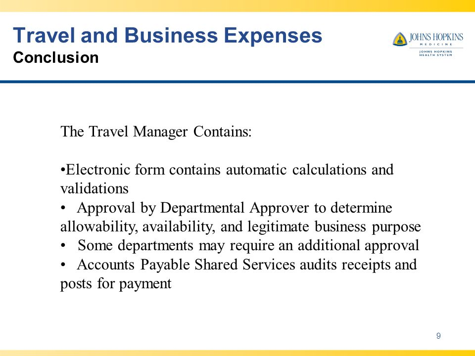 Travel and Business Expenses Conclusion 9 The Travel Manager Contains: Electronic form contains automatic calculations and validations Approval by Departmental Approver to determine allowability, availability, and legitimate business purpose Some departments may require an additional approval Accounts Payable Shared Services audits receipts and posts for payment