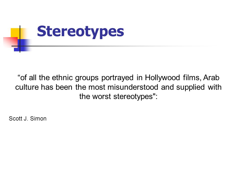 Stereotypes of all the ethnic groups portrayed in Hollywood films, Arab culture has been the most misunderstood and supplied with the worst stereotypes : Scott J.