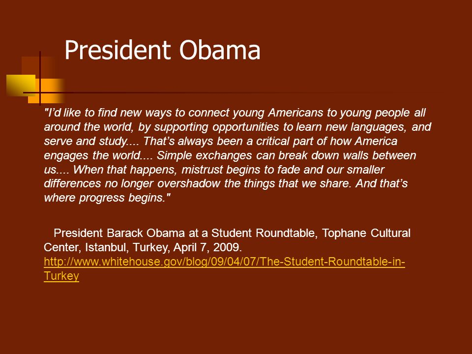 President Obama Id like to find new ways to connect young Americans to young people all around the world, by supporting opportunities to learn new languages, and serve and study....