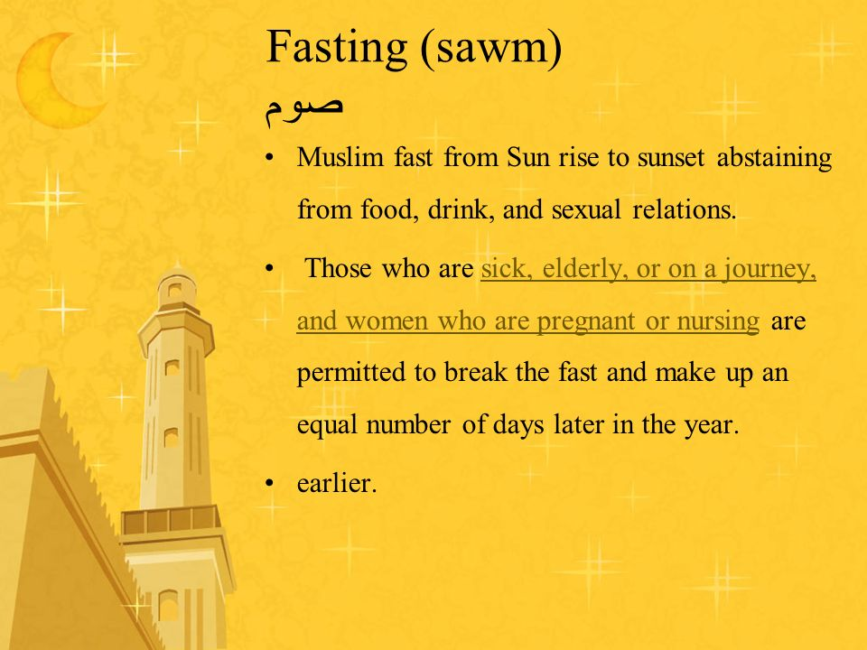 Fasting (sawm) صوم Muslim fast from Sun rise to sunset abstaining from food, drink, and sexual relations. Those who are sick, elderly, or on a journey