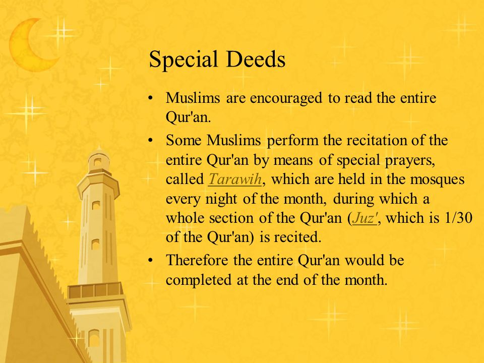 Special Deeds Muslims are encouraged to read the entire Qur'an. Some Muslims perform the recitation of the entire Qur'an by means of special prayers,
