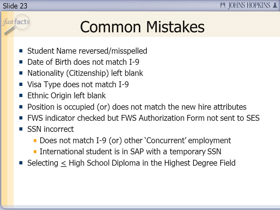 Slide 23 Common Mistakes Student Name reversed/misspelled Date of Birth does not match I-9 Nationality (Citizenship) left blank Visa Type does not match I-9 Ethnic Origin left blank Position is occupied (or) does not match the new hire attributes FWS indicator checked but FWS Authorization Form not sent to SES SSN incorrect Does not match I-9 (or) other Concurrent employment International student is in SAP with a temporary SSN Selecting < High School Diploma in the Highest Degree Field