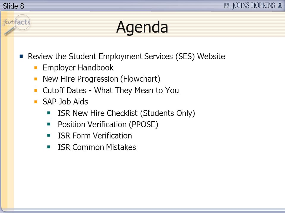 Slide 8 Agenda Review the Student Employment Services (SES) Website Employer Handbook New Hire Progression (Flowchart) Cutoff Dates - What They Mean to You SAP Job Aids ISR New Hire Checklist (Students Only) Position Verification (PPOSE) ISR Form Verification ISR Common Mistakes