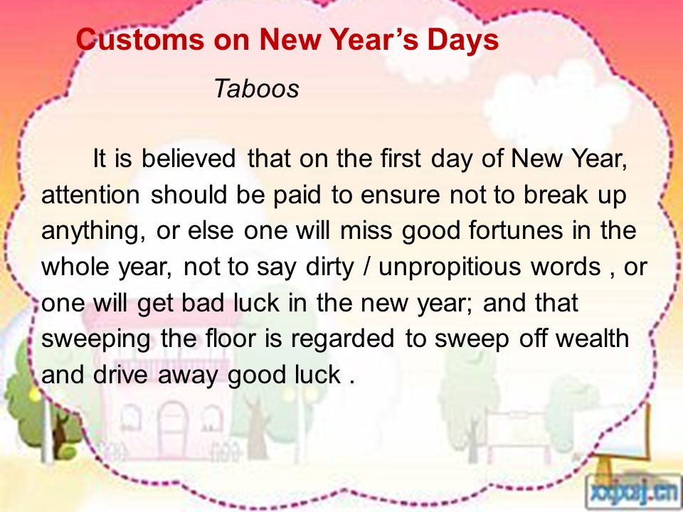 It is believed that on the first day of New Year, attention should be paid to ensure not to break up anything, or else one will miss good fortunes in the whole year, not to say dirty / unpropitious words, or one will get bad luck in the new year; and that sweeping the floor is regarded to sweep off wealth and drive away good luck.