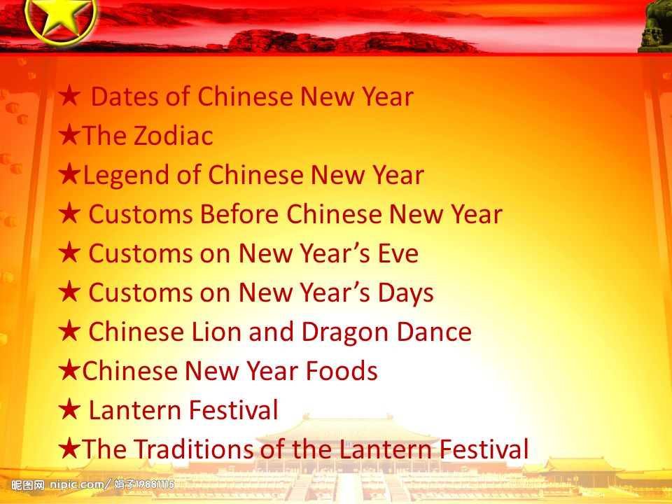 Dates of Chinese New Year The Zodiac Legend of Chinese New Year Customs Before Chinese New Year Customs on New Years Eve Customs on New Years Days Chinese Lion and Dragon Dance Chinese New Year Foods Lantern Festival The Traditions of the Lantern Festival