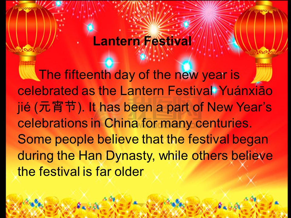 The fifteenth day of the new year is celebrated as the Lantern Festival Yuánxiāo jié ( ).
