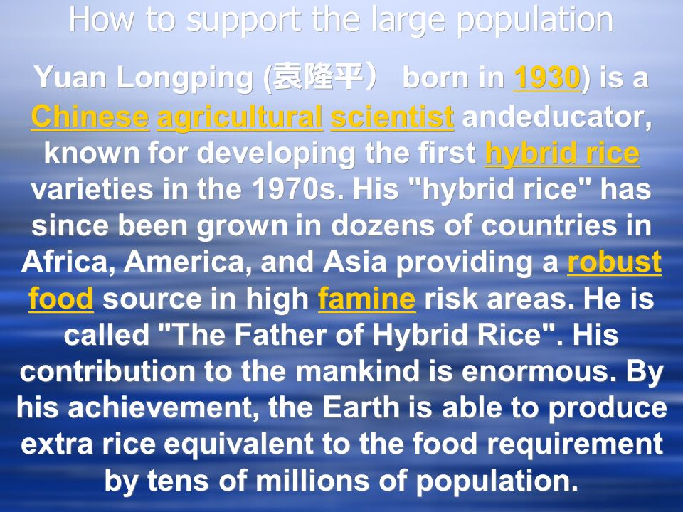How to support the large population Yuan Longping ( born in 1930) is a Chinese agricultural scientist andeducator, known for developing the first hybrid rice varieties in the 1970s.