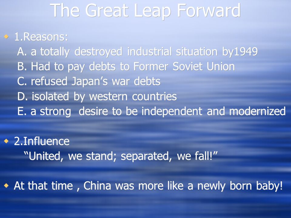 The Great Leap Forward 1.Reasons: A. a totally destroyed industrial situation by1949 B. Had to pay debts to Former Soviet Union C. refused Japans war
