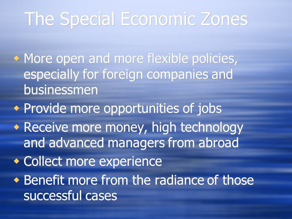 The Special Economic Zones More open and more flexible policies, especially for foreign companies and businessmen Provide more opportunities of jobs R