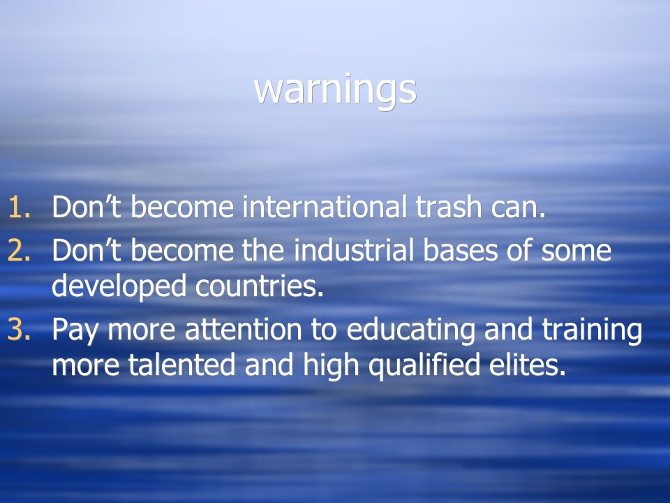 warnings 1.Dont become international trash can. 2.Dont become the industrial bases of some developed countries. 3.Pay more attention to educating and