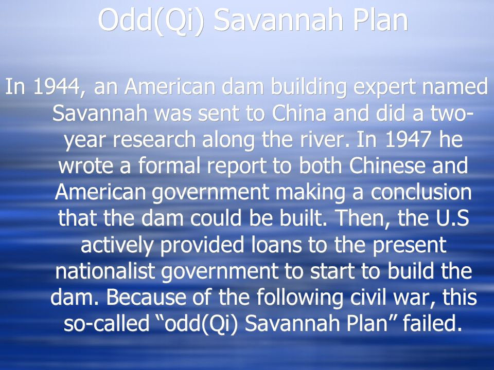 Odd(Qi) Savannah Plan In 1944, an American dam building expert named Savannah was sent to China and did a two- year research along the river.