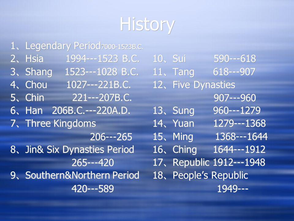 History 1 Legendary Period 7000-1523B.C. 2 Hsia 1994---1523 B.C. 3 Shang 1523---1028 B.C. 4 Chou 1027---221B.C. 5 Chin 221---207B.C. 6 Han 206B.C.---2