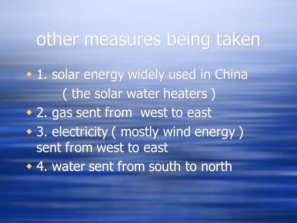 other measures being taken 1. solar energy widely used in China ( the solar water heaters ) 2. gas sent from west to east 3. electricity ( mostly wind