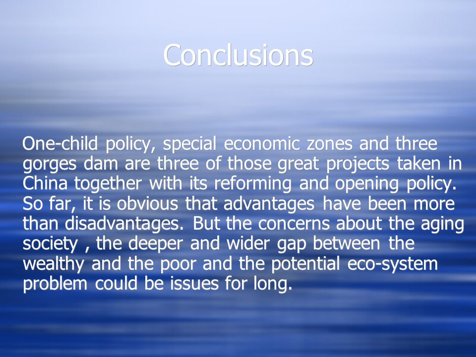 Conclusions One-child policy, special economic zones and three gorges dam are three of those great projects taken in China together with its reforming and opening policy.