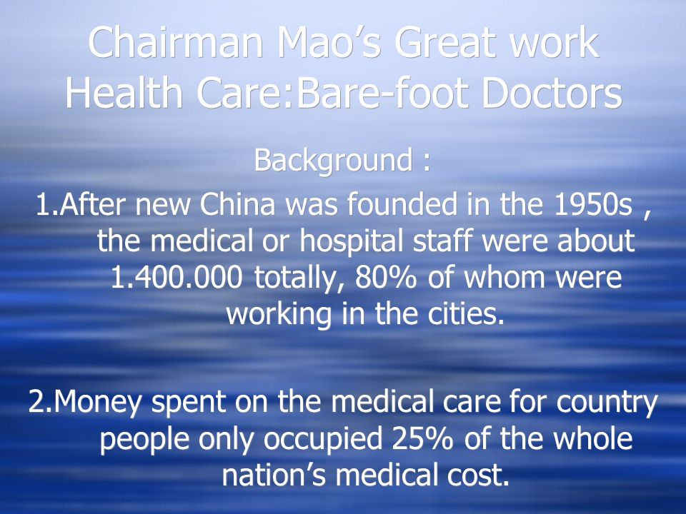 Chairman Maos Great work Health Care:Bare-foot Doctors Background : 1.After new China was founded in the 1950s, the medical or hospital staff were about 1.400.000 totally, 80% of whom were working in the cities.