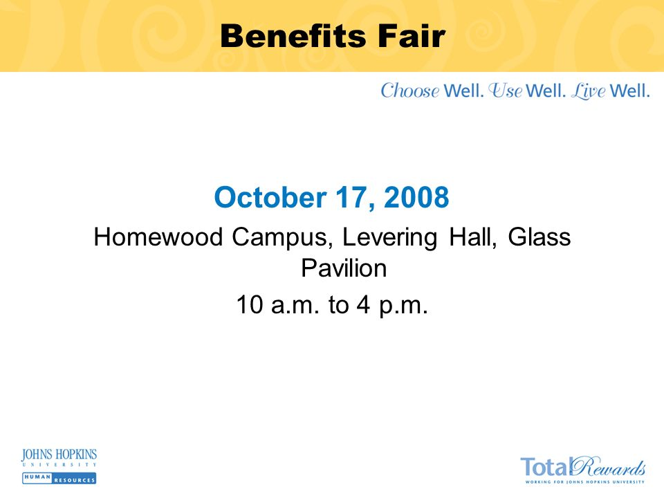 Benefits Fair October 17, 2008 Homewood Campus, Levering Hall, Glass Pavilion 10 a.m. to 4 p.m.