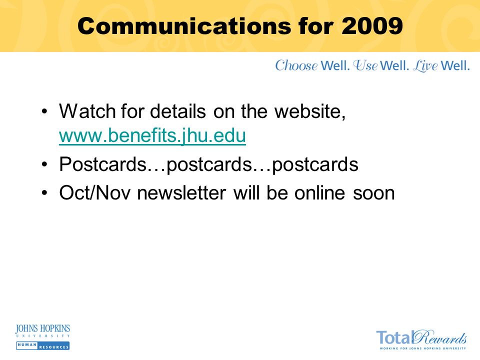 Communications for 2009 Watch for details on the website, www.benefits.jhu.edu www.benefits.jhu.edu Postcards…postcards…postcards Oct/Nov newsletter will be online soon