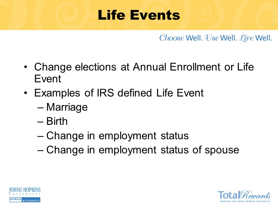 Life Events Change elections at Annual Enrollment or Life Event Examples of IRS defined Life Event –Marriage –Birth –Change in employment status –Change in employment status of spouse