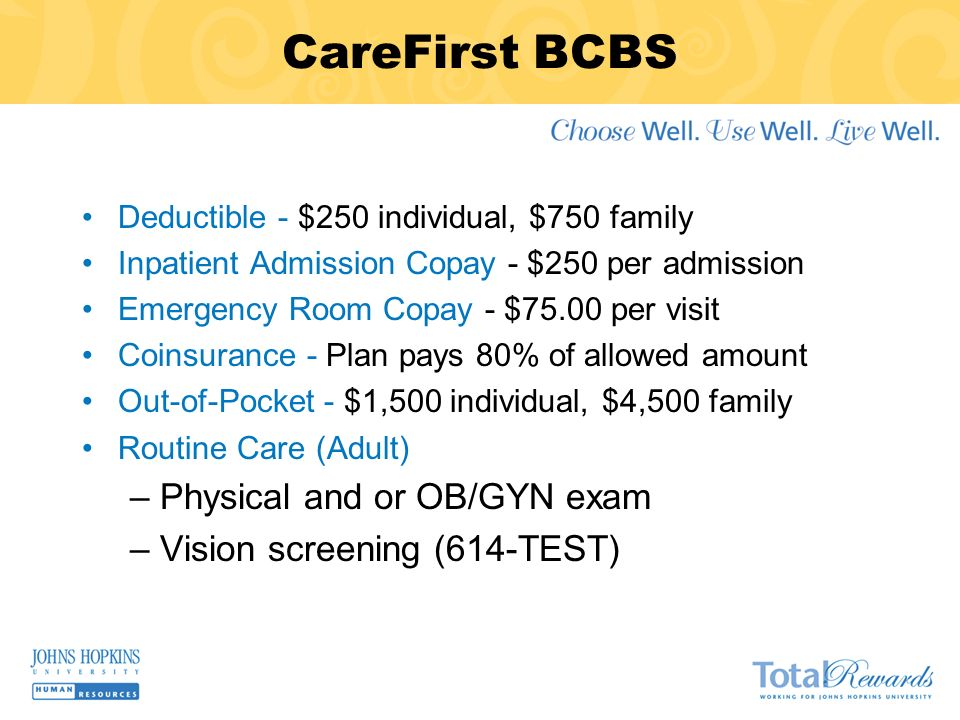 CareFirst BCBS Deductible - $250 individual, $750 family Inpatient Admission Copay - $250 per admission Emergency Room Copay - $75.00 per visit Coinsurance - Plan pays 80% of allowed amount Out-of-Pocket - $1,500 individual, $4,500 family Routine Care (Adult) –Physical and or OB/GYN exam –Vision screening (614-TEST)
