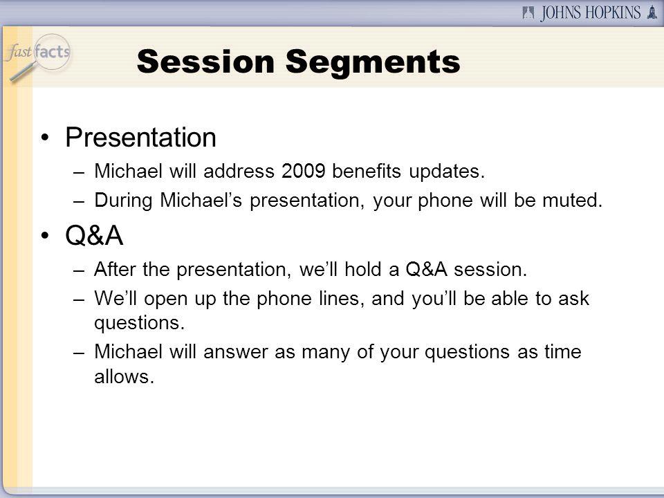 Session Segments Presentation –Michael will address 2009 benefits updates.