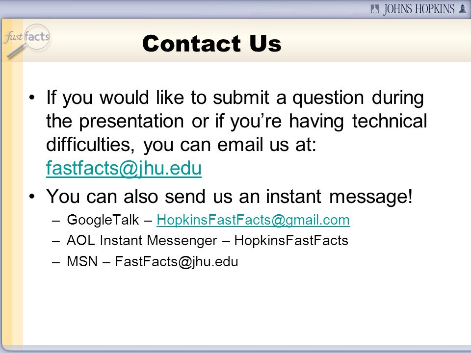 Contact Us If you would like to submit a question during the presentation or if youre having technical difficulties, you can email us at: fastfacts@jhu.edu fastfacts@jhu.edu You can also send us an instant message.