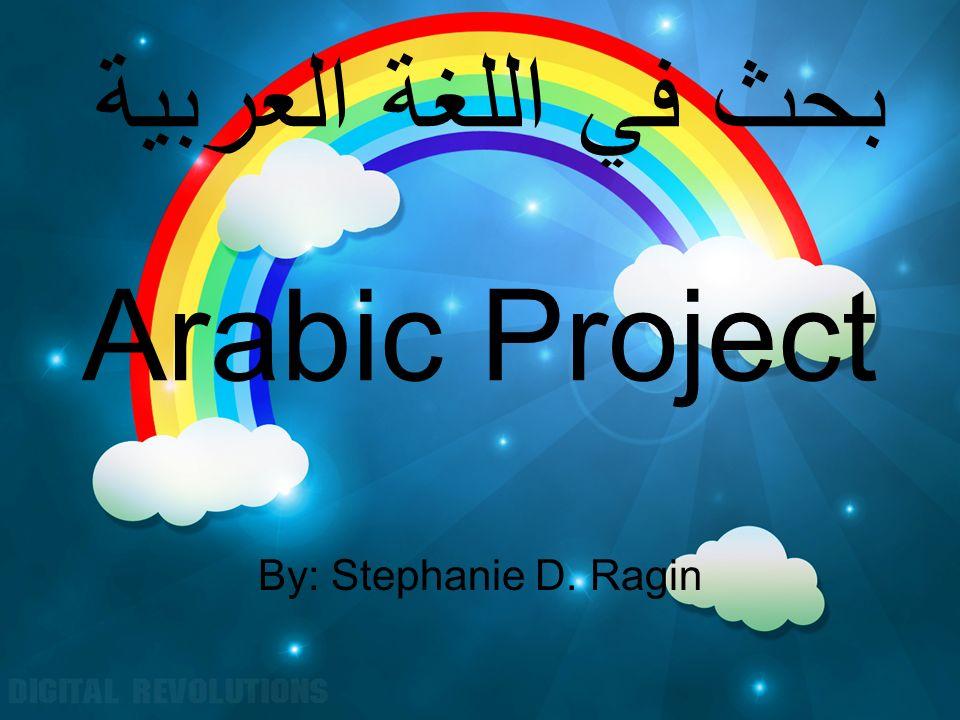 Arabic Project By: Stephanie D. Ragin بحث في اللغة العربية