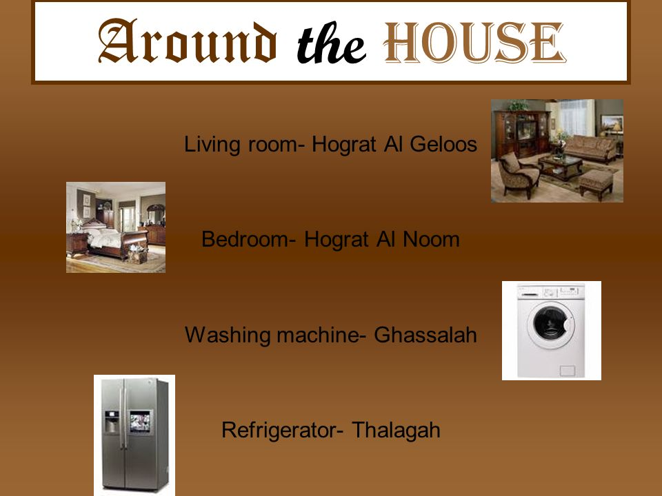 Around the h ouse Living room- Hograt Al Geloos Bedroom- Hograt Al Noom Washing machine- Ghassalah Refrigerator- Thalagah